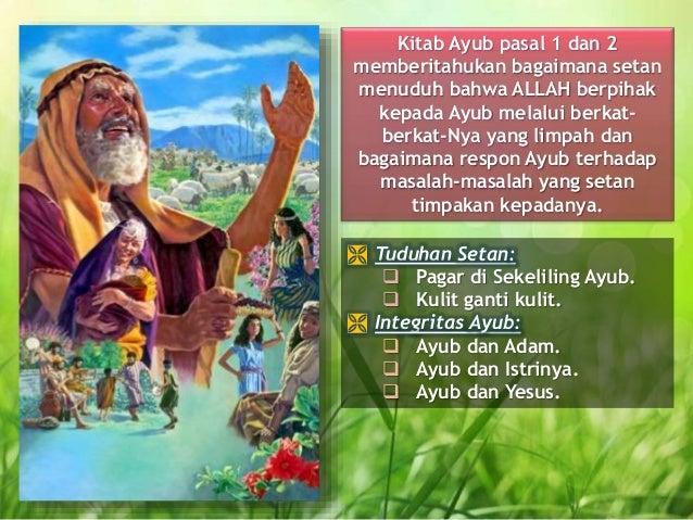 Kitab Ayub pasal 1 dan 2 memberitahukan bagaimana setan menuduh bahwa ALLAH berpihak kepada Ayub melalui berkat- berkat-Ny...