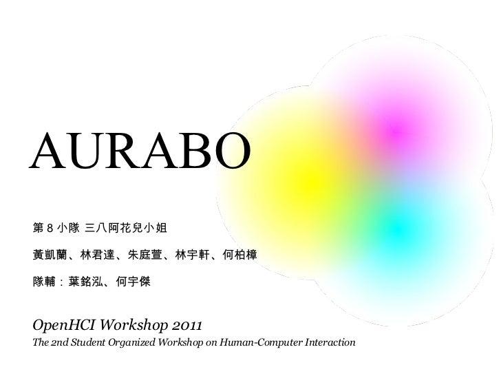 AURABO The 2nd Student Organized Workshop on Human-Computer Interaction OpenHCI Workshop 2011 第 8 小隊 三八阿花兒小姐 黃凱蘭、林君達、朱庭萱、林...