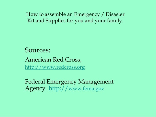 How to assemble an Emergency / Disaster Kit and Supplies for you and your family. Sources: American Red Cross, http://www....
