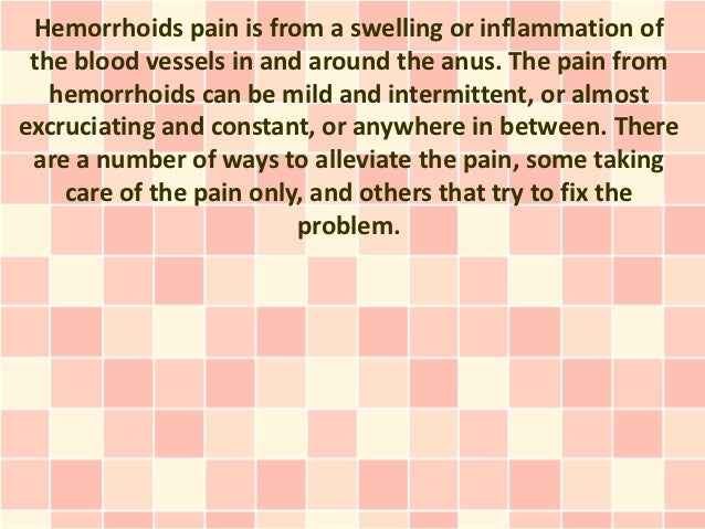 Hemorrhoids pain is from a swelling or inflammation of the blood vessels in and around the anus. The pain from   hemorrhoi...
