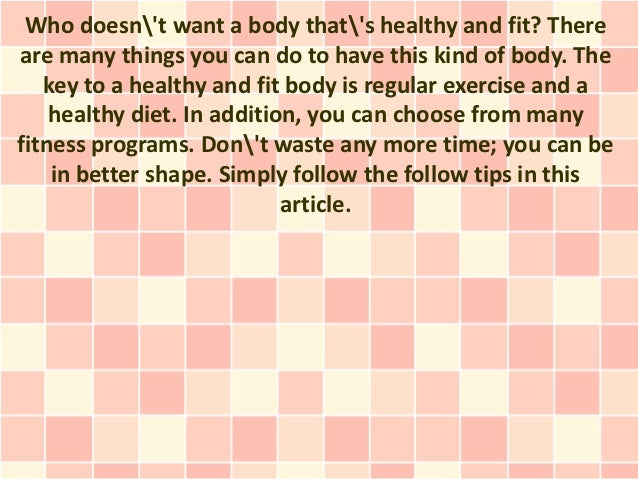 Who doesnt want a body thats healthy and fit? Thereare many things you can do to have this kind of body. The   key to a he...