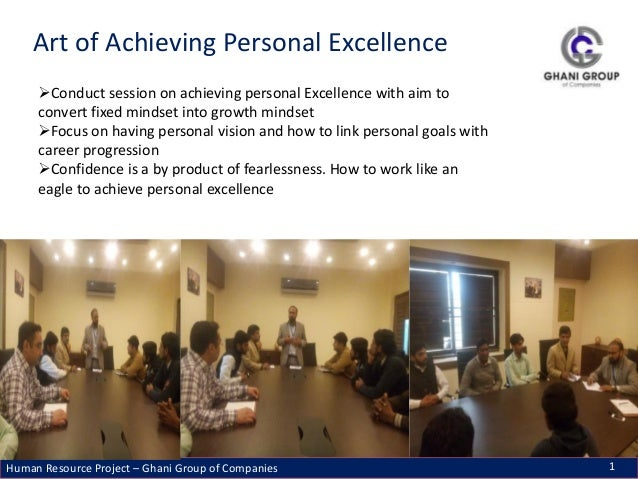 Human Resource Project – Ghani Group of Companies 1 Art of Achieving Personal Excellence Conduct session on achieving per...