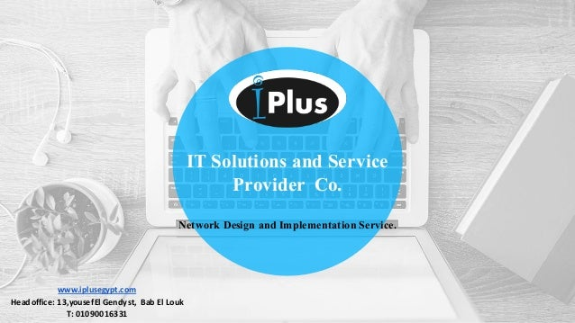 IT Solutions and Service Provider Co. Network Design and Implementation Service. www.iplusegypt.com Headoffice:13,yousef...