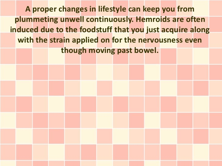 A proper changes in lifestyle can keep you from  plummeting unwell continuously. Hemroids are ofteninduced due to the food...