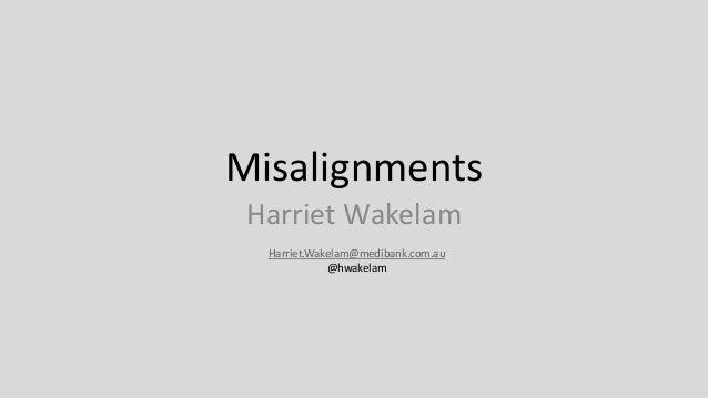 Misalignments Harriet Wakelam Harriet.Wakelam@medibank.com.au @hwakelam