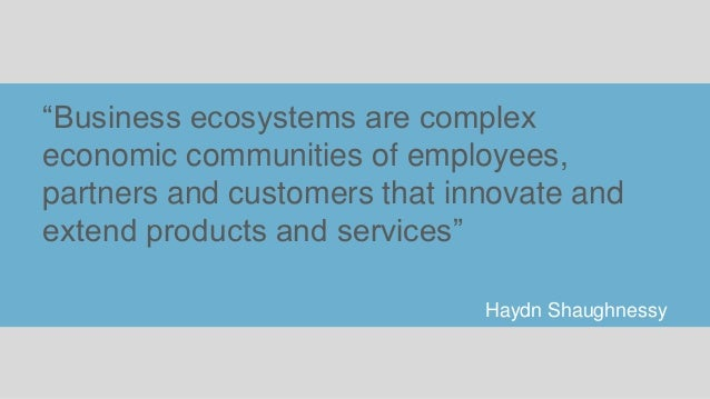 """""""Business ecosystems are complex economic communities of employees, partners and customers that innovate and extend produc..."""