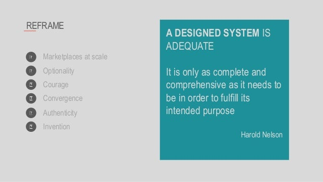 REFRAME Marketplaces at scale Optionality Courage Convergence A DESIGNED SYSTEM IS ADEQUATE It is only as complete and com...