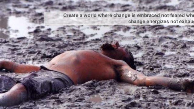 Create a world where change is embraced not feared whe change energizes not exhaus