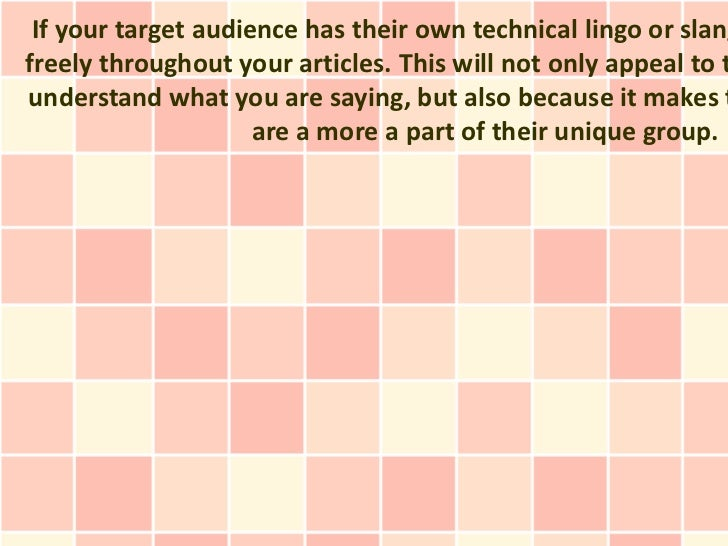 If your target audience has their own technical lingo or slangfreely throughout your articles. This will not only appeal t...