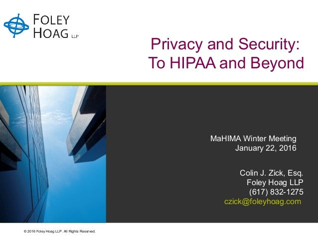 © 2016 Foley Hoag LLP. All Rights Reserved. Privacy and Security: To HIPAA and Beyond Colin J. Zick, Esq. Foley Hoag LLP (...