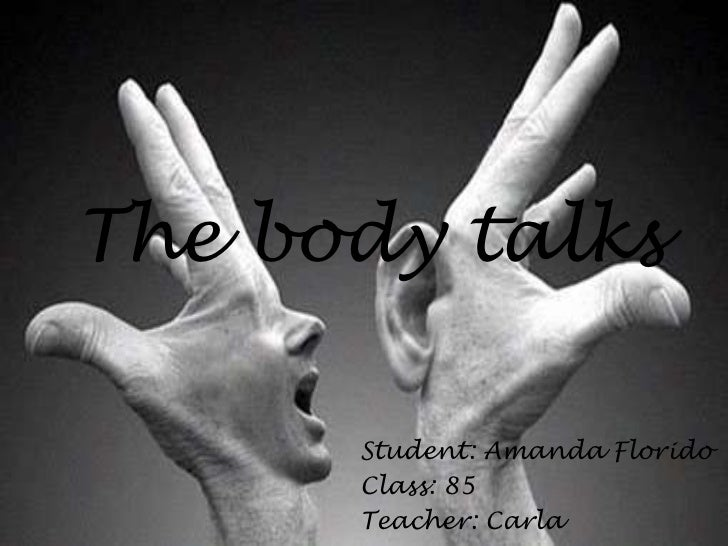 The body talks      Student: Amanda Florido      Class: 85      Teacher: Carla
