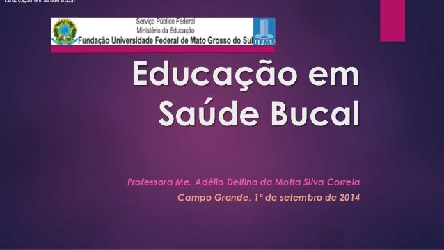 Educação em  Saúde Bucal  Professora Me. Adélia Delfina da Motta Silva Correia  Campo Grande, 1º de setembro de 2014  1.Ed...