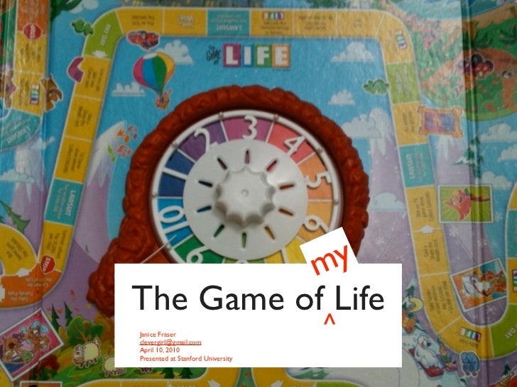 m y The Game of Life Janice Fraser clevergirl@gmail.com                                    ^ April 10, 2010 Presented at S...