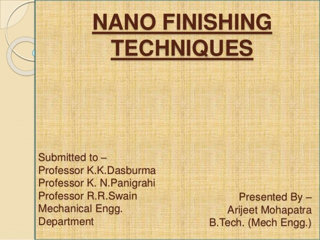 nano finishing Nano-finishing techniques sunil jha and v k jain department of mechanical engineering indian institute of technology kanpur - 208016, india 1 introduction final finishing operations in manufacturing of precise parts are always of concern owing to their most critical, labour intensive and least controllable nature in the era of.