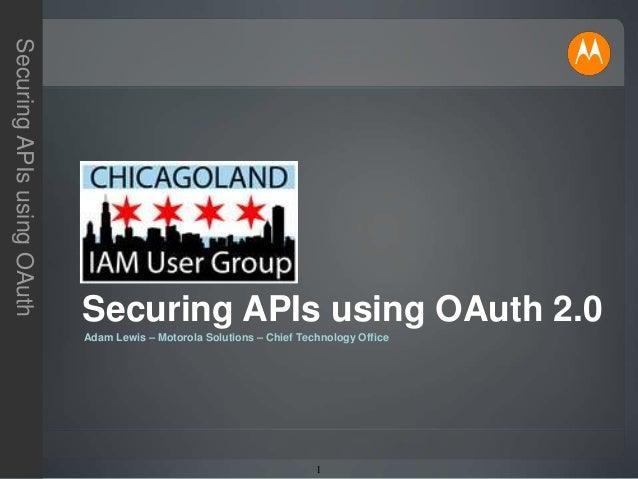 1 SecuringAPIsusingOAuth Adam Lewis – Motorola Solutions – Chief Technology Office Securing APIs using OAuth 2.0