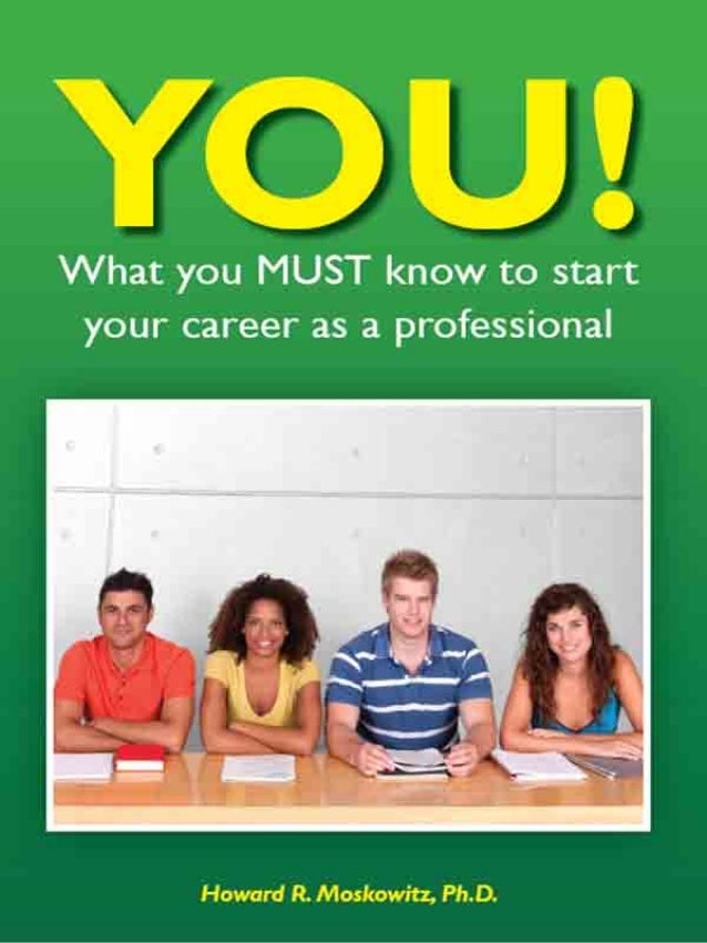 YOU! Howard R. Moskowitz, Ph.D. What you MUST know to start your career as a professional