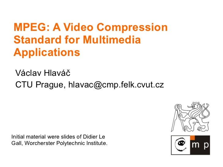 MPEG: A Video Compression Standard for Multimedia Applications V áclav Hlaváč CTU Prague,  [email_address] Initial materia...