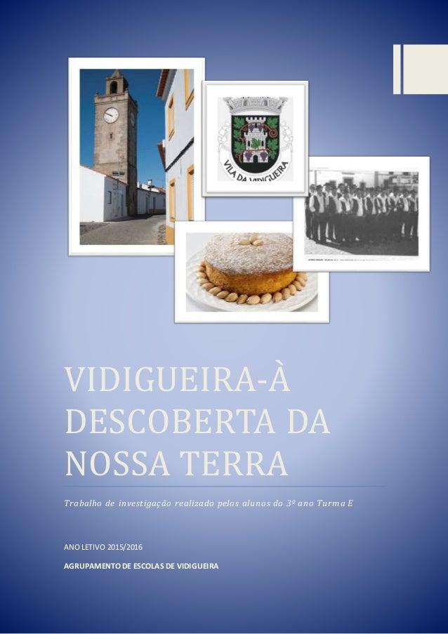 VIDIGUEIRA-A DESCOBERTA DA NOSSA TERRA Trabalho de investigação realizado pelos alunos do 3º ano Turma E ANOLETIVO 2015/20...