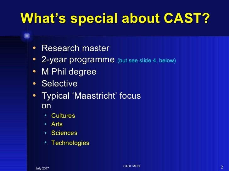 What's special about CAST? <ul><li>Research master </li></ul><ul><li>2-year programme  (but see slide 4, below) </li></ul>...
