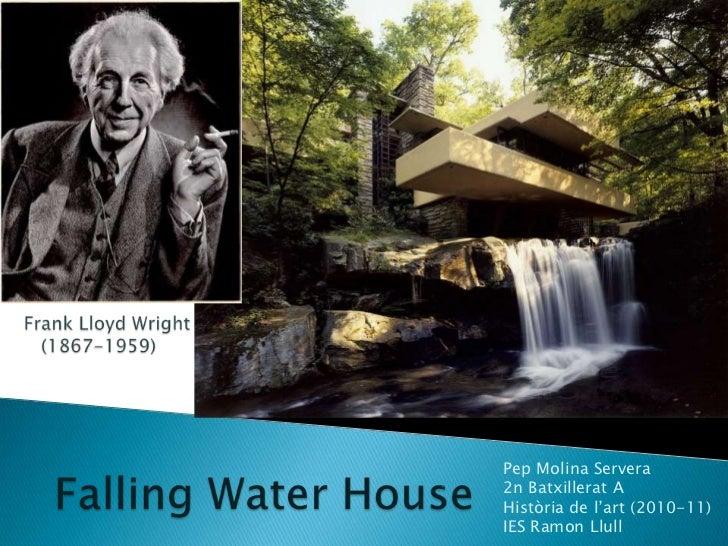 Frank Lloyd Wright<br />(1867-1959)<br />Falling Water House<br />Pep Molina Servera<br />2n Batxillerat A<br />Història d...
