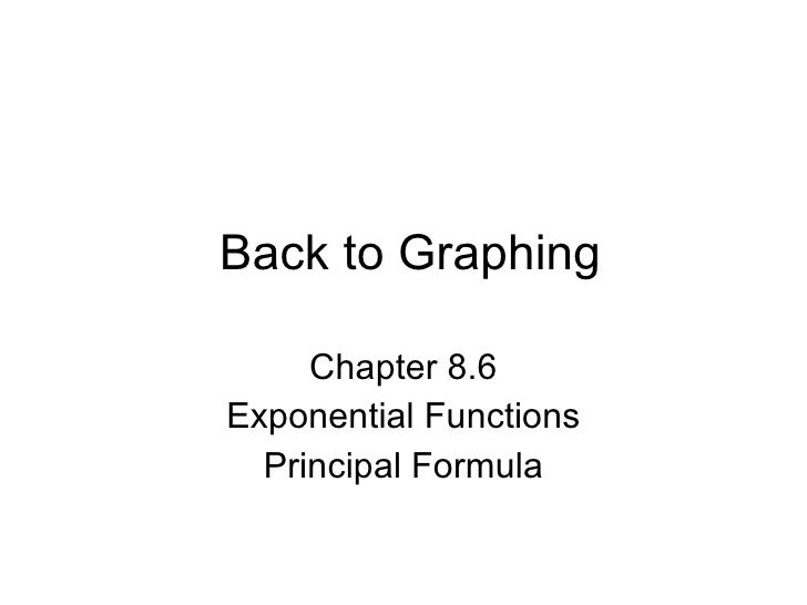 Back to Graphing Chapter 8.6 Exponential Functions Principal Formula