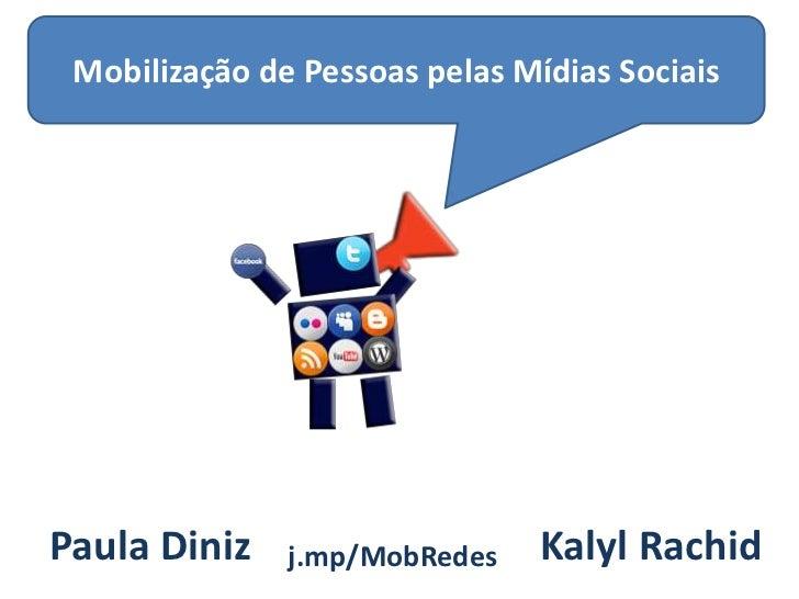 Mobilização de Pessoas pelas Mídias SociaisPaula Diniz    j.mp/MobRedes    Kalyl Rachid