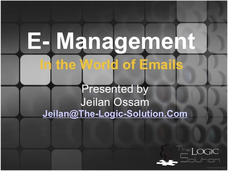 E- Management  Presented by Jeilan Ossam [email_address] In the World of Emails