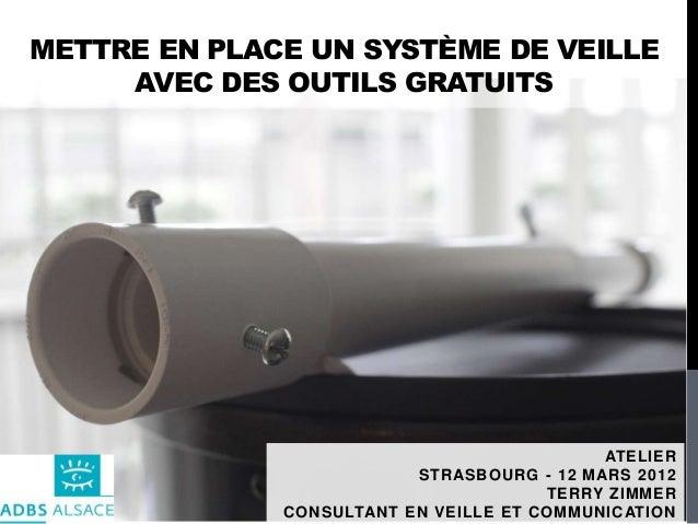 METTRE EN PLACE UN SYSTÈME DE VEILLEAVEC DES OUTILS GRATUITSATELIERSTRASBOURG - 12 MARS 2012TERRY ZIMMERCONSULTANT EN VEIL...