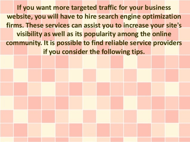 If you want more targeted traffic for your businesswebsite, you will have to hire search engine optimizationfirms. These s...