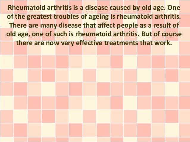 Rheumatoid arthritis is a disease caused by old age. Oneof the greatest troubles of ageing is rheumatoid arthritis. There ...