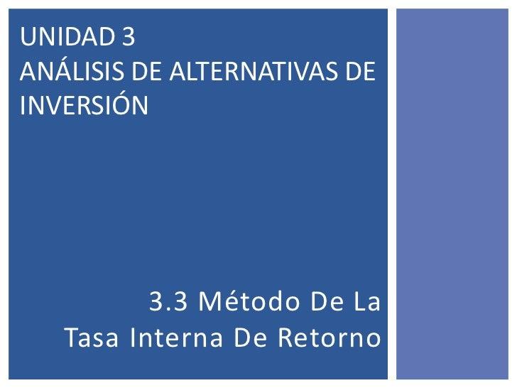 UNIDAD 3ANÁLISIS DE ALTERNATIVAS DEINVERSIÓN          3.3 Método De La   Tasa Interna De Retorno