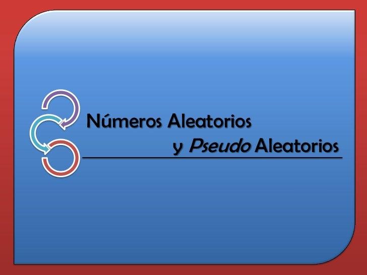 Números Aleatorios        y Pseudo Aleatorios