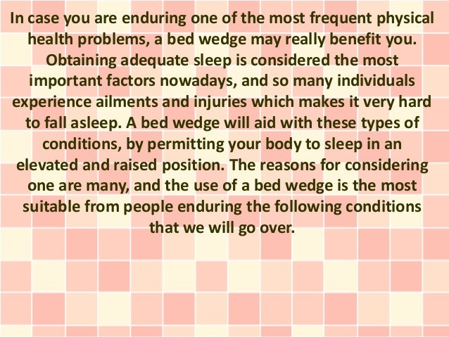 In case you are enduring one of the most frequent physical   health problems, a bed wedge may really benefit you.       Ob...