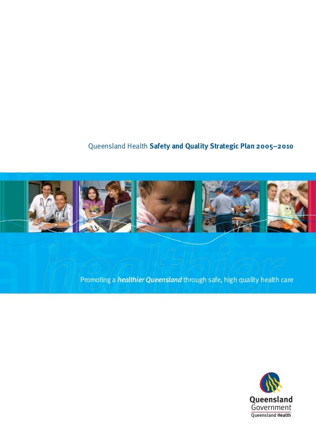 Promoting a healthier Queensland through safe, high quality health care Queensland Health Safety and Quality Strategic Pla...