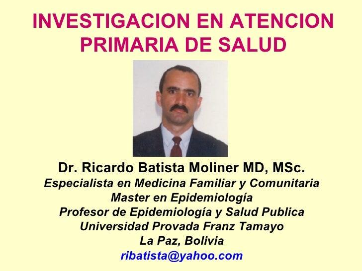 INVESTIGACION EN ATENCION PRIMARIA DE SALUD Dr. Ricardo Batista Moliner MD, MSc. Especialista en Medicina Familiar y Comun...