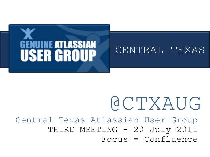 @CTXAUG Central Texas Atlassian User Group THIRD MEETING - 20 July 2011 Focus = Confluence CENTRAL TEXAS
