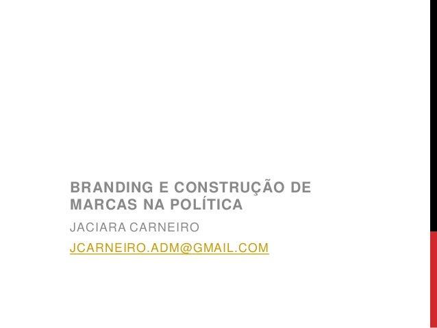 BRANDING E CONSTRUÇÃO DE MARCAS NA POLÍTICA JACIARA CARNEIRO JCARNEIRO.ADM@GMAIL.COM