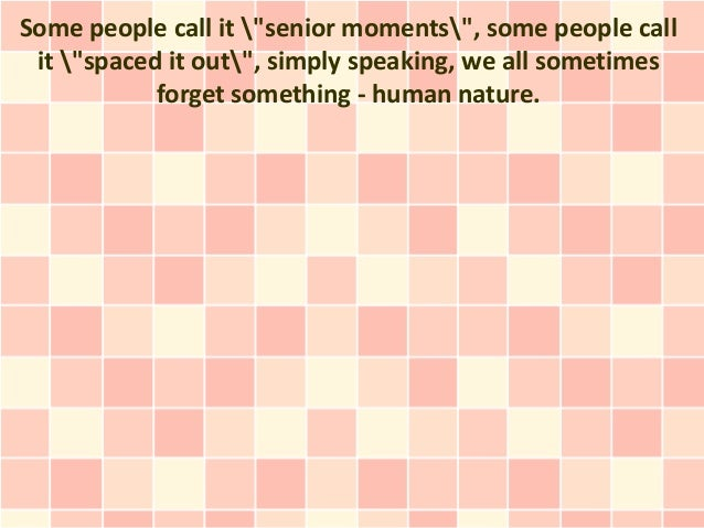 "Some people call it ""senior moments"", some people call it ""spaced it out"", simply speaking, we all sometimes            fo..."