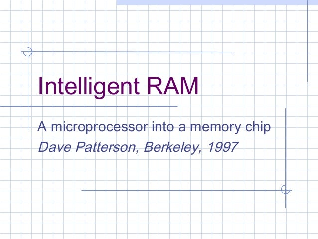 Intelligent RAMA microprocessor into a memory chipDave Patterson, Berkeley, 1997