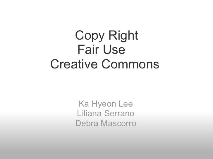 Copy Right Fair Use Creative Commons  Ka Hyeon Lee Liliana Serrano Debra Mascorro