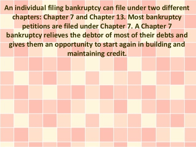An individual filing bankruptcy can file under two different  chapters: Chapter 7 and Chapter 13. Most bankruptcy     peti...