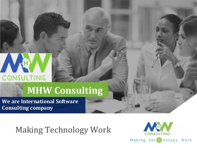 CONSULTING H Making  Technology  Work   MHW  Consulting   We  are  International  Software   Consulting...