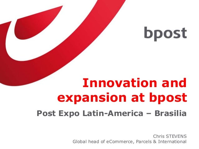Innovation and expansion at bpost Post Expo Latin-America – Brasilia Chris STEVENS Global head of eCommerce, Parcels & Int...