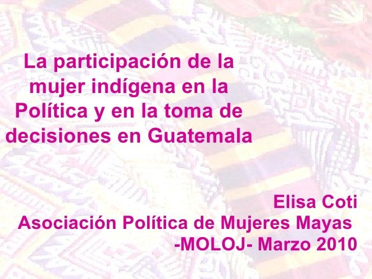 Elisa Coti Asociación Política de Mujeres Mayas  -MOLOJ- Marzo 2010 La participación de la mujer indígena en la Política y...