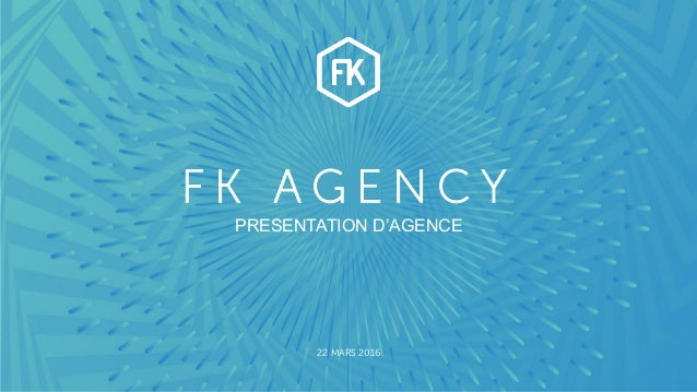 WWW.FK-AGENCY.COM F K A G E N C Y 22 MARS 2016 PRESENTATION D'AGENCE
