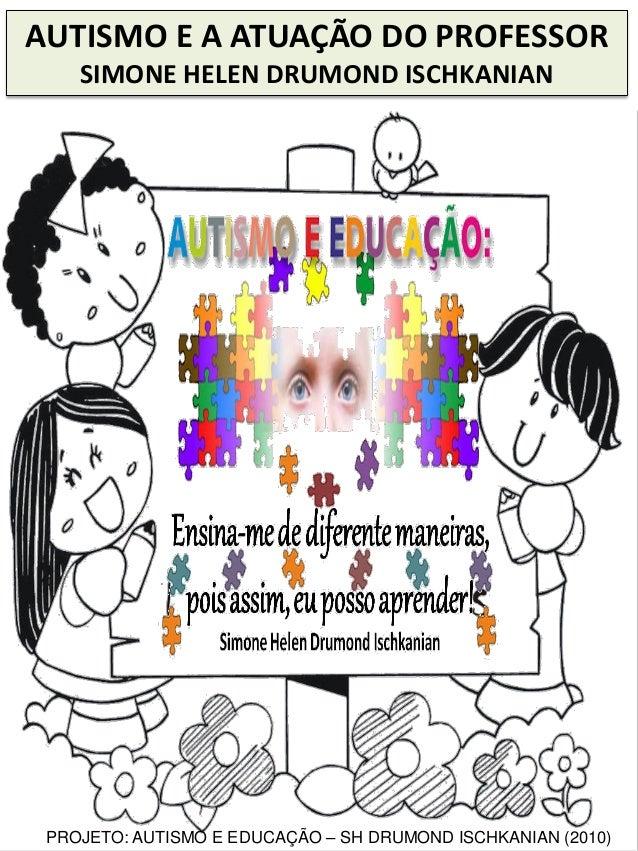 AUTISMO E A ATUAÇÃO DO PROFESSOR SIMONE HELEN DRUMOND ISCHKANIAN PROJETO: AUTISMO E EDUCAÇÃO – SH DRUMOND ISCHKANIAN (2010)