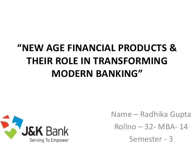 """NEW AGE FINANCIAL PRODUCTS & THEIR ROLE IN TRANSFORMING MODERN BANKING"" Name – Radhika Gupta Rollno – 32- MBA- 14 Semeste..."