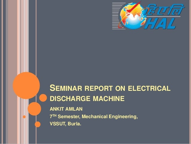 SEMINAR REPORT ON ELECTRICAL DISCHARGE MACHINE ANKIT AMLAN 7TH Semester, Mechanical Engineering, VSSUT, Burla.