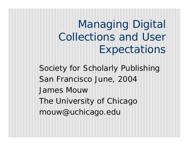 Managing Digital     Collections and User             ExpectationsSociety for Scholarly PublishingSan Francisco June, 2004...