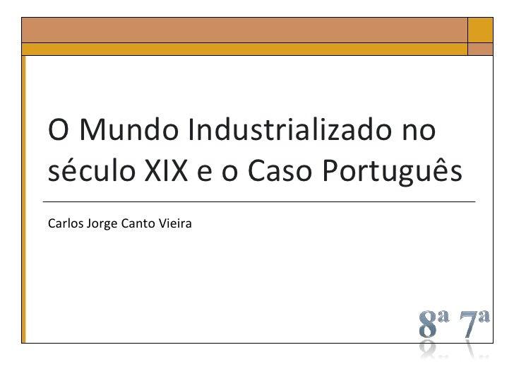 O Mundo Industrializado noséculo XIX e o Caso PortuguêsCarlos Jorge Canto Vieira